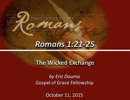 Romans 1:21-250 by Eric Douma Gospel of Grace Fellowship October 11, 2015.