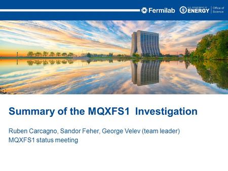 Ruben Carcagno, Sandor Feher, George Velev (team leader) MQXFS1 status meeting Summary of the MQXFS1 Investigation.