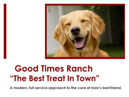 "Good Times Ranch ""The Best Treat In Town"" A modern, full service approach to the care of man's best friend."