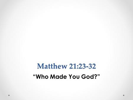 "Matthew 21:23-32 ""Who Made You God?"". Vs. 23 Now when He came into the temple, the chief priests and the elders of the people confronted Him as He was."
