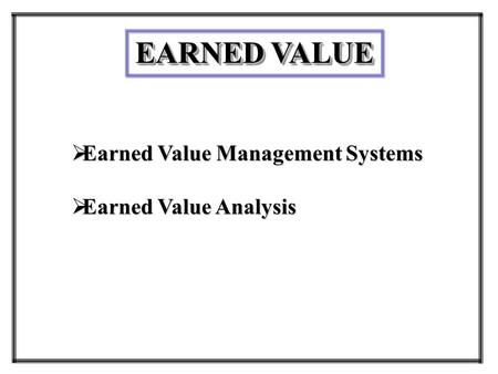 EARNED VALUE  Earned Value Management Systems  Earned Value Analysis.