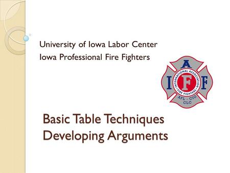 Basic Table Techniques Developing Arguments University of Iowa Labor Center Iowa Professional Fire Fighters.