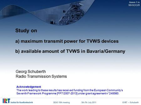 SE43 10th meeting5th-7th July 2011© IRT – Schuberth Study on a) maximum transmit power for TVWS devices b) available amount of TVWS in Bavaria/Germany.
