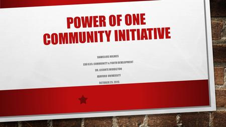 POWER OF ONE COMMUNITY INITIATIVE SHARELIUS HOLMES EDU 635: COMMUNITY & YOUTH DEVELOPMENT DR. LECONTE MIDDLETON ASHFORD UNIVERSITY OCTOBER 25, 2015.