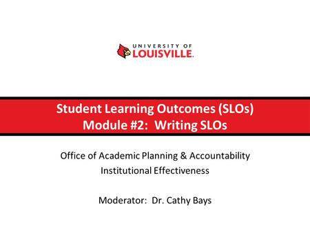 Student Learning Outcomes (SLOs) Module #2: Writing SLOs Office of Academic Planning & Accountability Institutional Effectiveness Moderator: Dr. Cathy.