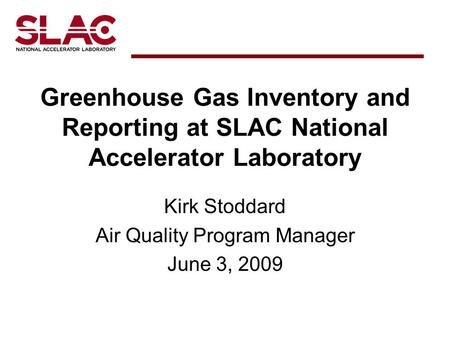 Greenhouse Gas Inventory and Reporting at SLAC National Accelerator Laboratory Kirk Stoddard Air Quality Program Manager June 3, 2009.