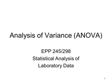 1 Analysis of Variance (ANOVA) EPP 245/298 Statistical Analysis of Laboratory Data.