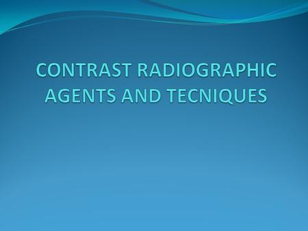 CONTRAST RADIOGRAPHIC AGENTS AND TECNIQUES