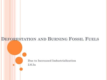 D EFORESTATION AND B URNING F OSSIL F UELS Due to Increased Industrialization 2.6.3a.