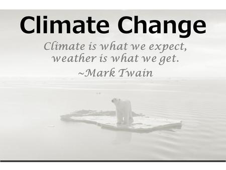 Climate Change Climate is what we expect, weather is what we get. ~Mark Twain.
