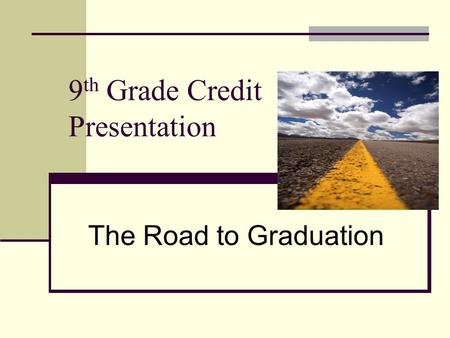 9 th Grade Credit Presentation The Road to Graduation.