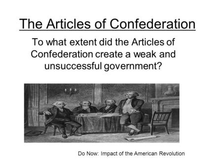 The Articles of Confederation To what extent did the Articles of Confederation create a weak and unsuccessful government? Do Now: Impact of the American.
