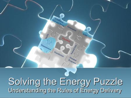 Solving the Energy Puzzle Understanding the Rules of Energy Delivery Electricity Natural Gas Tariffs Solar Combined Heat and Power Generation Distribution.