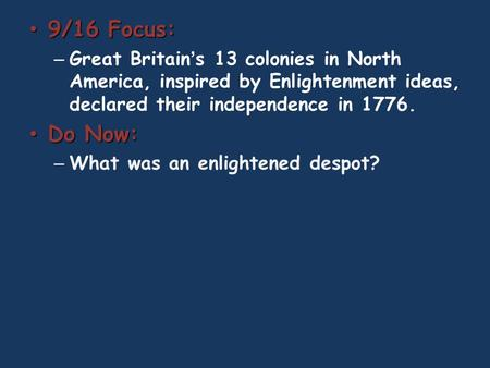 9/16 Focus: 9/16 Focus: – Great Britain's 13 colonies in North America, inspired by Enlightenment ideas, declared their independence in 1776. Do Now: Do.