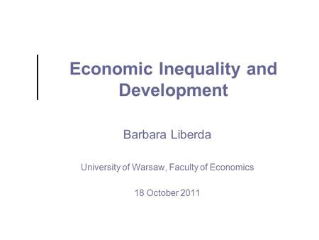 Economic Inequality and Development Barbara Liberda University of Warsaw, Faculty of Economics 18 October 2011.