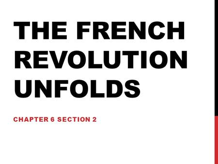 THE FRENCH REVOLUTION UNFOLDS CHAPTER 6 SECTION 2.