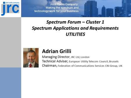 Joint Radio Company: Making the spectrum and technology work for your business Adrian Grilli Managing Director, JRC Ltd, London Technical Adviser, European.