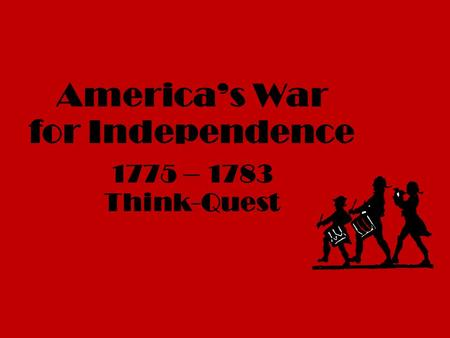 America's War for Independence 1775 – 1783 Think-Quest.
