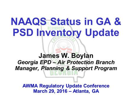 NAAQS Status in GA & PSD Inventory Update James W. Boylan Georgia EPD – Air Protection Branch Manager, Planning & Support Program AWMA Regulatory Update.