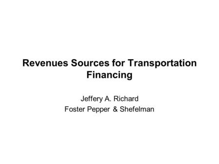 Revenues Sources for Transportation Financing Jeffery A. Richard Foster Pepper & Shefelman.