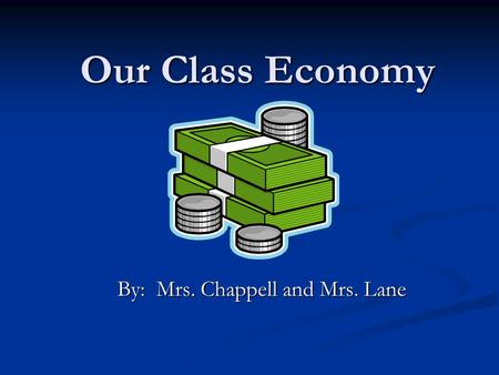 Our Class Economy By: Mrs. Chappell and Mrs. Lane.
