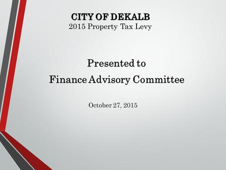 CITY OF DEKALB CITY OF DEKALB 2015 Property Tax Levy Presented to Finance Advisory Committee October 27, 2015.