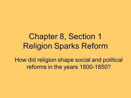 Chapter 8, Section 1 Religion Sparks Reform How did religion shape social and political reforms in the years 1800-1850?