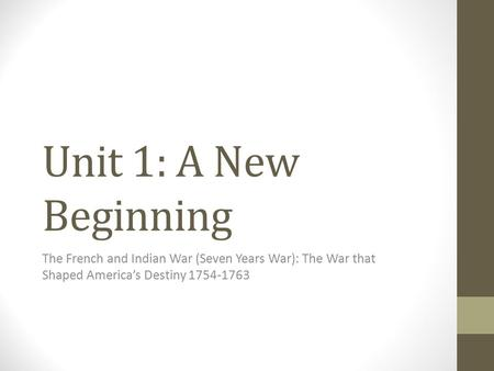 Unit 1: A New Beginning The French and Indian War (Seven Years War): The War that Shaped America's Destiny 1754-1763.