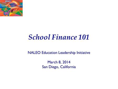 School Finance 101 NALEO Education Leadership Initiative March 8, 2014 San Diego, California.