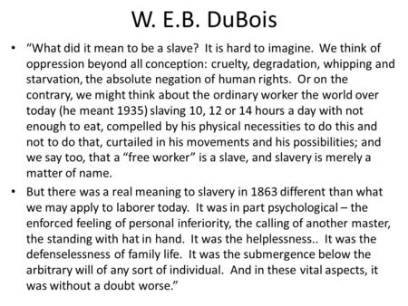 "W. E.B. DuBois ""What did it mean to be a slave? It is hard to imagine. We think of oppression beyond all conception: cruelty, degradation, whipping and."
