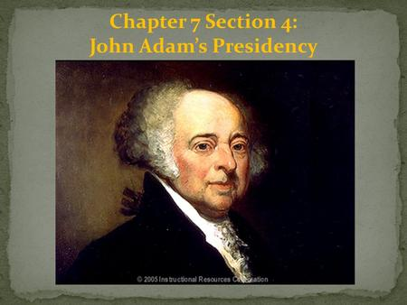 Chapter 7 Section 4: John Adam's Presidency. The Election of 1796: The election of 1796 began a new era in U.S. politics. For the first time, more than.