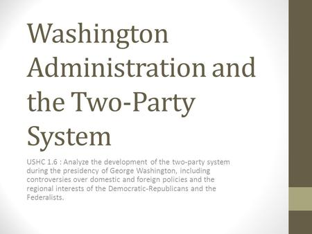 Washington Administration and the Two-Party System USHC 1.6 : Analyze the development of the two-party system during the presidency of George Washington,