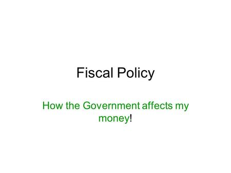Fiscal Policy How the Government affects my money!