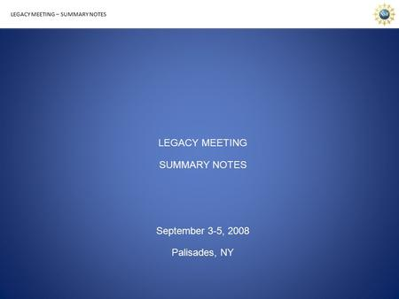LEGACY MEETING – SUMMARY NOTES LEGACY MEETING SUMMARY NOTES September 3-5, 2008 Palisades, NY.