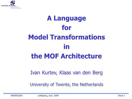 Sheet 1MDAFA2004 Linköping, June 2004 A Language for Model Transformations in the MOF Architecture Ivan Kurtev, Klaas van den Berg University of Twente,