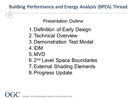 OGC Copyright 2008, Open Geospatial Consortium Making Location Count Building Performance and Energy Analysis (BPEA) Thread 1.Definition of Early Design.