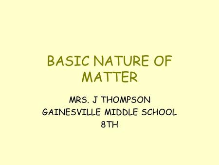 BASIC NATURE OF MATTER MRS. J THOMPSON GAINESVILLE MIDDLE SCHOOL 8TH.