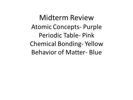 Midterm Review Atomic Concepts- Purple Periodic Table- Pink Chemical Bonding- Yellow Behavior of Matter- Blue.