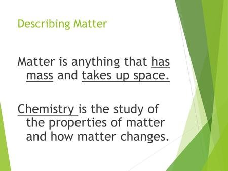 Describing Matter Matter is anything that has mass and takes up space. Chemistry is the study of the properties of matter and how matter changes.