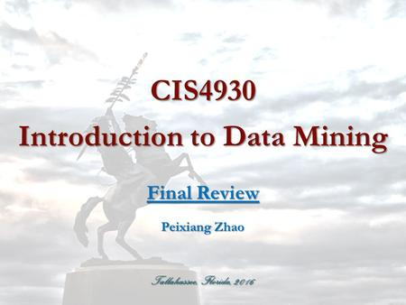 Tallahassee, Florida, 2016 CIS4930 Introduction to Data Mining Final Review Peixiang Zhao.