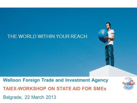 Walloon Foreign Trade and Investment Agency TAIEX-WORKSHOP ON STATE AID FOR SMEs Belgrade, 22 March 2013.
