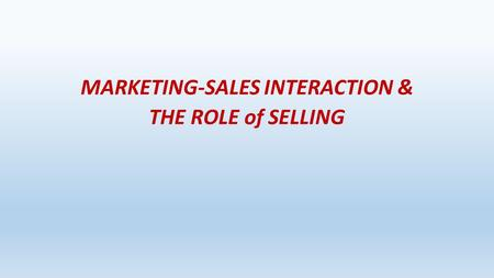 SELLING AND SALES MANGEMENT MARKETING-SALES INTERACTION & THE ROLE of SELLING.
