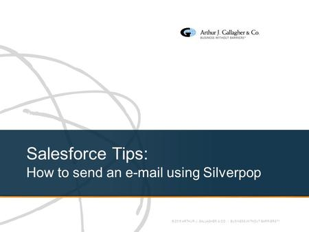 © 2016 ARTHUR J. GALLAGHER & CO. | BUSINESS WITHOUT BARRIERS™ Salesforce Tips: How to send an e-mail using Silverpop.