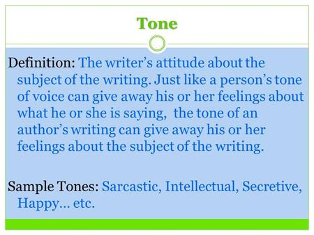 Tone Definition: The writer's attitude about the subject of the writing. Just like a person's tone of voice can give away his or her feelings about what.