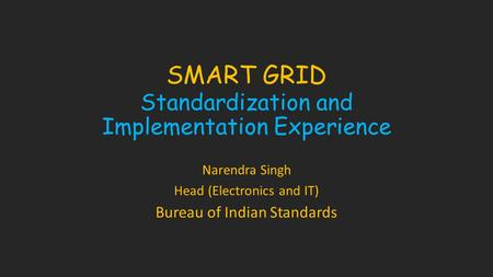 SMART GRID Standardization and Implementation Experience Narendra Singh Head (Electronics and IT) Bureau of Indian Standards.