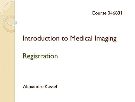 Introduction to Medical Imaging Regis Introduction to Medical Imaging Registration Alexandre Kassel Course 046831.