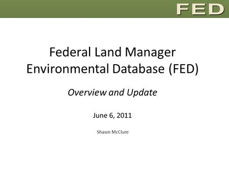 Federal Land Manager Environmental Database (FED) Overview and Update June 6, 2011 Shawn McClure.