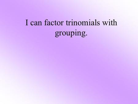 I can factor trinomials with grouping.. Factoring Chart This chart will help you to determine which method of factoring to use. TypeNumber of Terms 1.