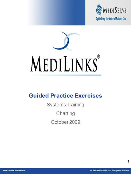 © 2008 MediServe, Inc. All Rights Reserved.MediServe Confidential 1 Guided Practice Exercises Systems Training Charting October 2009.