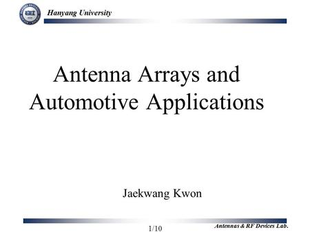 Hanyang University 1/10 Antennas & RF Devices Lab. Antenna Arrays and Automotive Applications Jaekwang Kwon.